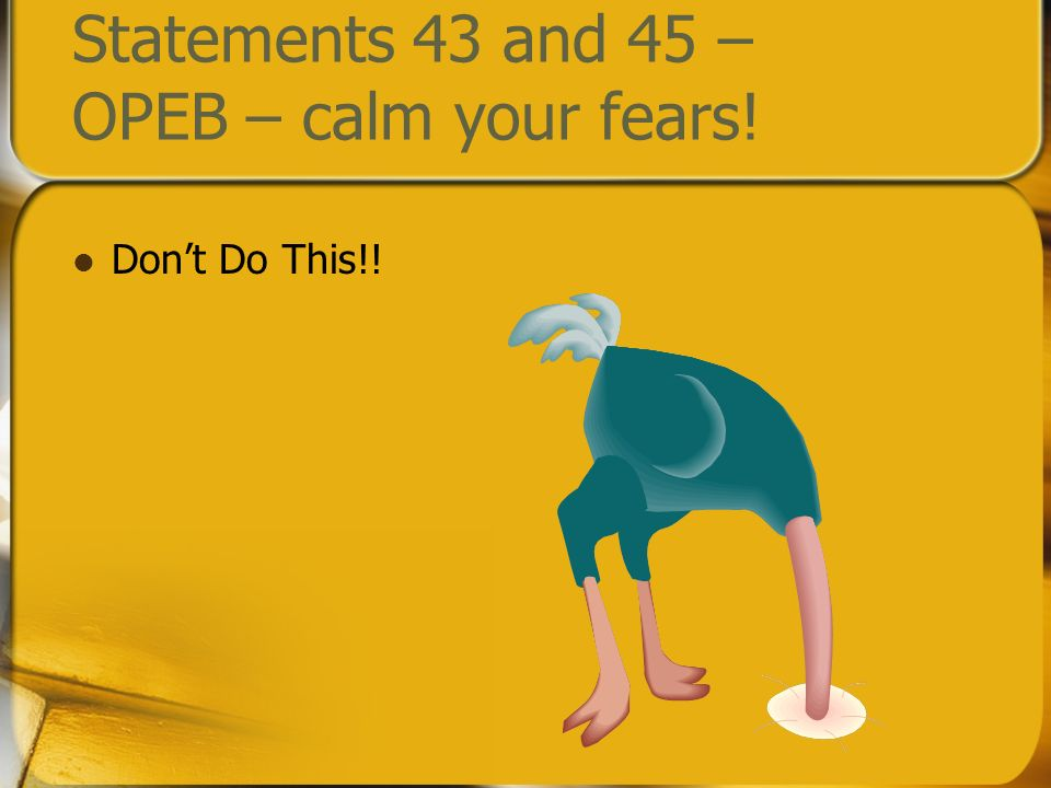 Statements 43 and 45 – OPEB – calm your fears! Dont Do This!!