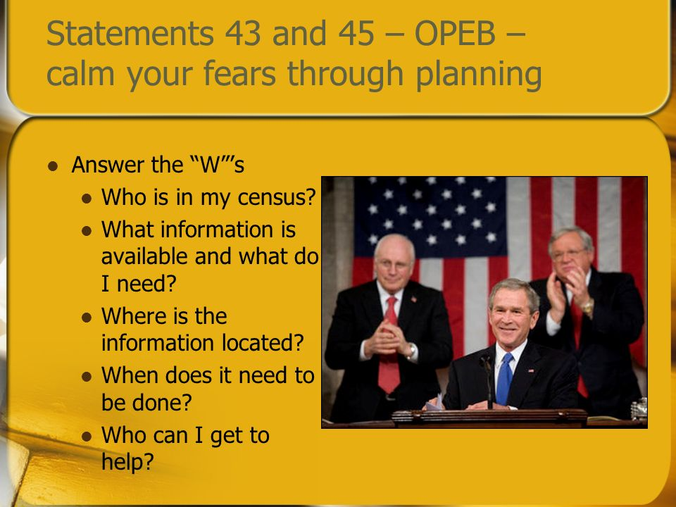 Statements 43 and 45 – OPEB – calm your fears through planning Answer the Ws Who is in my census? What information is available and what do I need? Wh