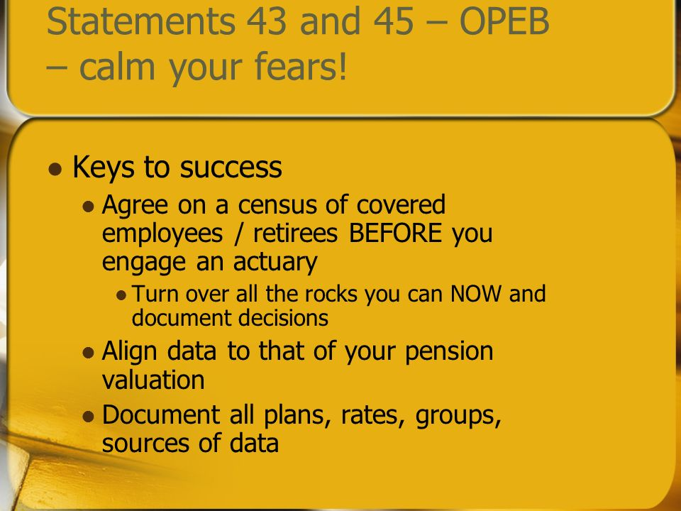 Statements 43 and 45 – OPEB – calm your fears! Keys to success Agree on a census of covered employees / retirees BEFORE you engage an actuary Turn ove