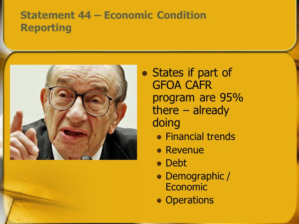 Statement 44 – Economic Condition Reporting States if part of GFOA CAFR program are 95% there – already doing Financial trends Revenue Debt Demographic / Economic Operations