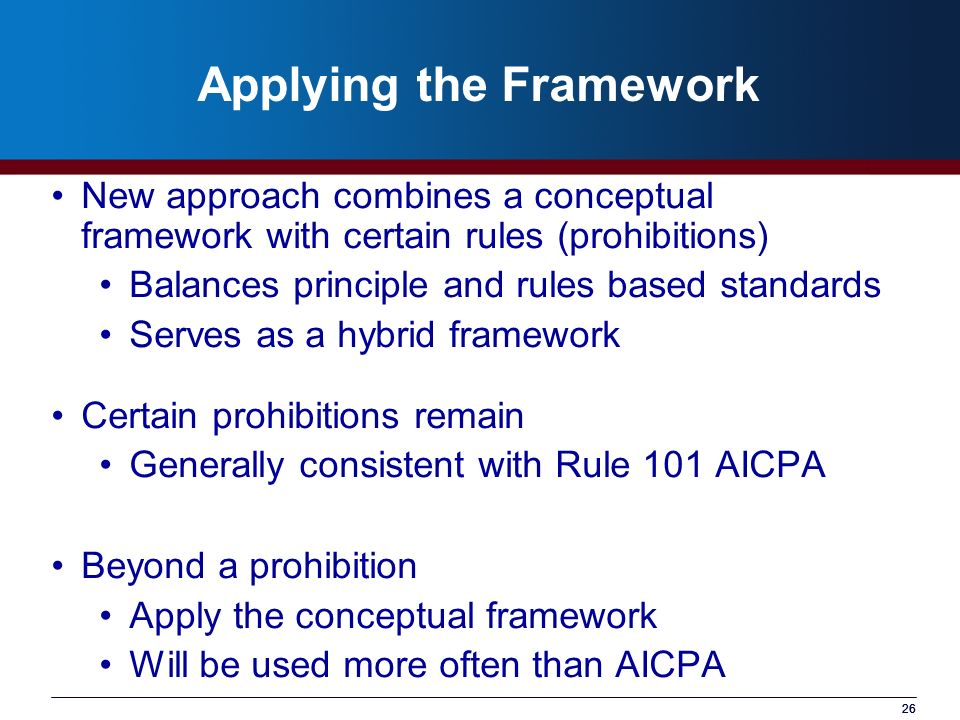 26 Applying the Framework New approach combines a conceptual framework with certain rules (prohibitions) Balances principle and rules based standards