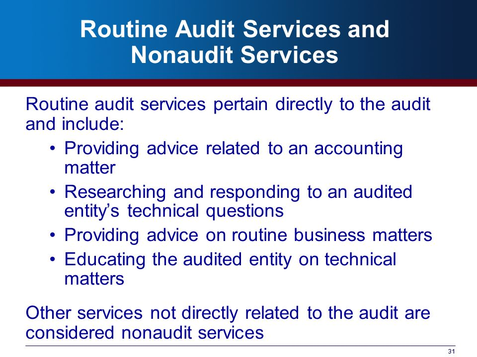 31 Routine Audit Services and Nonaudit Services Routine audit services pertain directly to the audit and include: Providing advice related to an accou