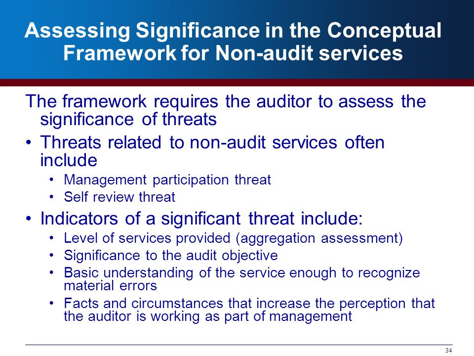 34 Assessing Significance in the Conceptual Framework for Non-audit services The framework requires the auditor to assess the significance of threats