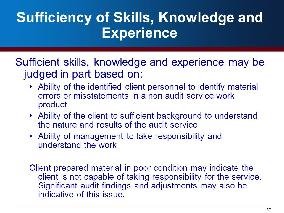 37 Sufficiency of Skills, Knowledge and Experience Sufficient skills, knowledge and experience may be judged in part based on: Ability of the identifi