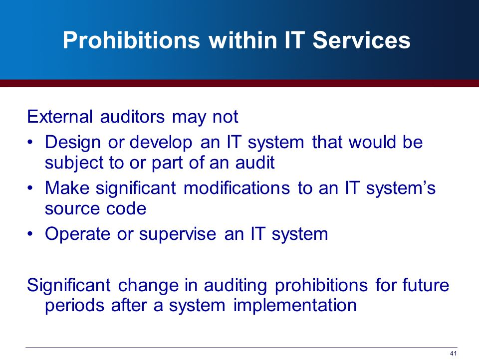 41 Prohibitions within IT Services External auditors may not Design or develop an IT system that would be subject to or part of an audit Make signific