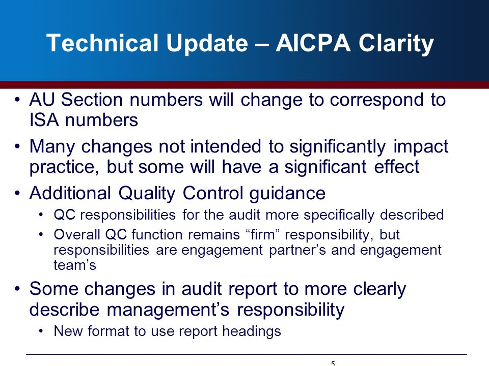Technical Update – AICPA Clarity AU Section numbers will change to correspond to ISA numbers Many changes not intended to significantly impact practic