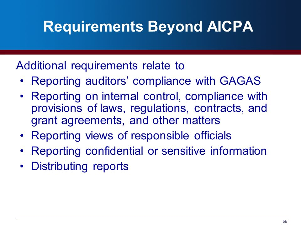 55 Requirements Beyond AICPA Additional requirements relate to Reporting auditors compliance with GAGAS Reporting on internal control, compliance with