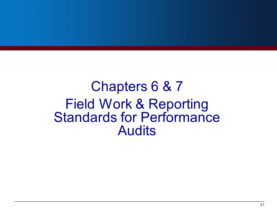 61 Chapters 6 & 7 Field Work & Reporting Standards for Performance Audits