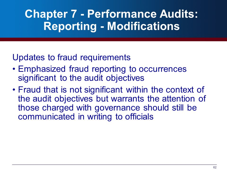 62 Chapter 7 - Performance Audits: Reporting - Modifications Updates to fraud requirements Emphasized fraud reporting to occurrences significant to th