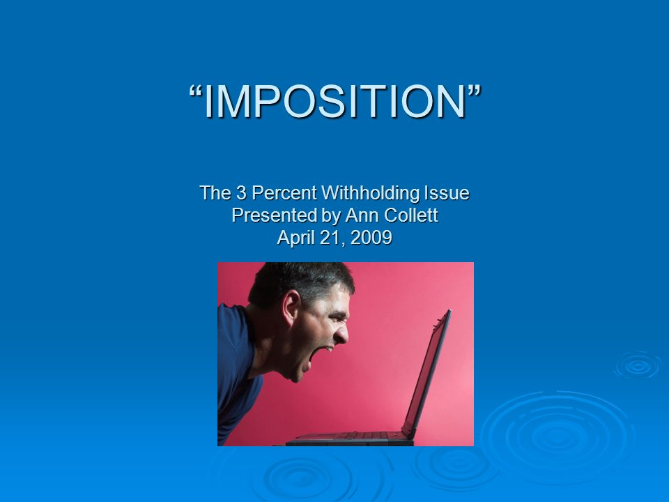 IMPOSITION The 3 Percent Withholding Issue Presented by Ann Collett April 21, 2009