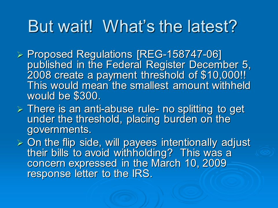 But wait! Whats the latest? Proposed Regulations [REG-158747-06] published in the Federal Register December 5, 2008 create a payment threshold of $10,