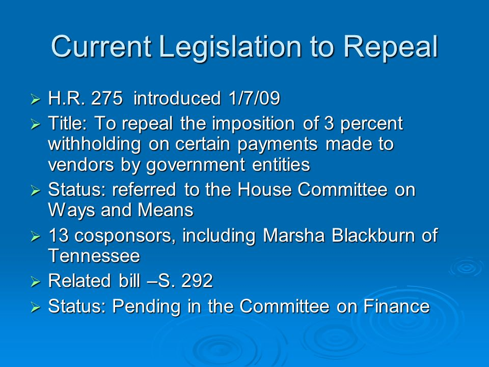 Current Legislation to Repeal H.R. 275 introduced 1/7/09 H.R. 275 introduced 1/7/09 Title: To repeal the imposition of 3 percent withholding on certai