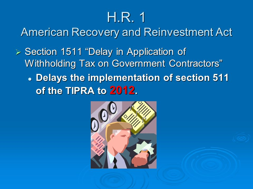 H.R. 1 American Recovery and Reinvestment Act Section 1511 Delay in Application of Withholding Tax on Government Contractors Section 1511 Delay in App