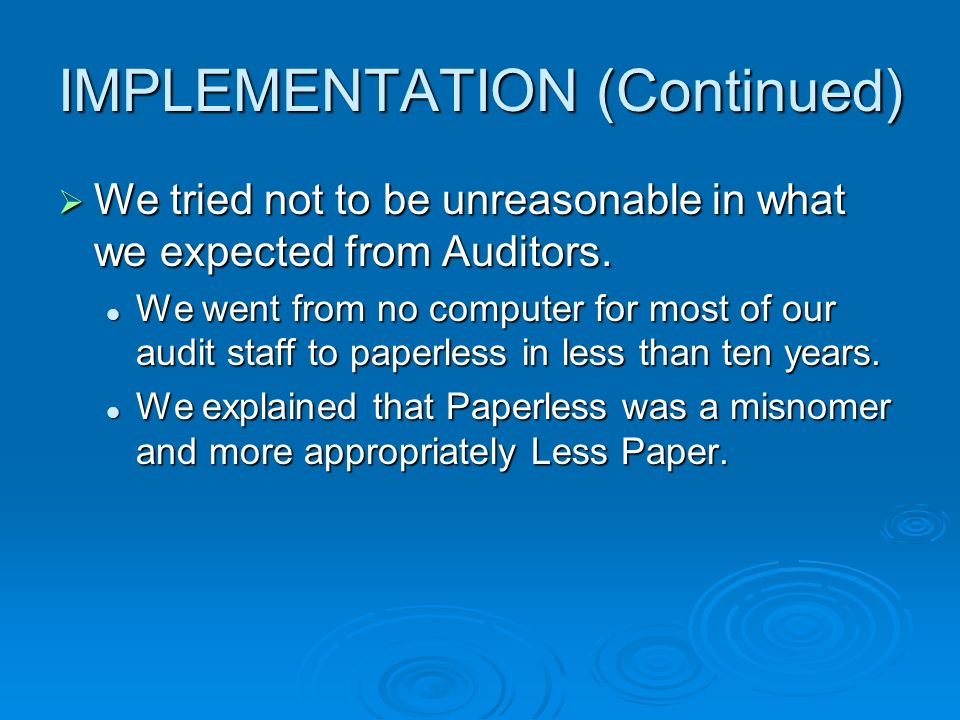 IMPLEMENTATION (Continued) We tried not to be unreasonable in what we expected from Auditors. We tried not to be unreasonable in what we expected from
