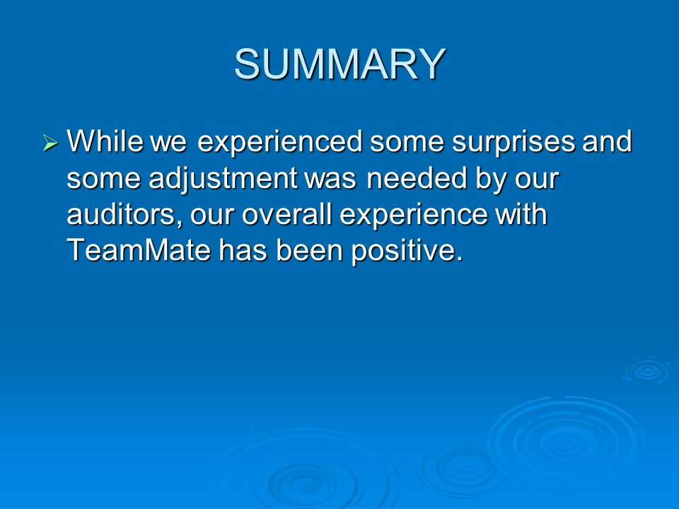 SUMMARY While we experienced some surprises and some adjustment was needed by our auditors, our overall experience with TeamMate has been positive. Wh