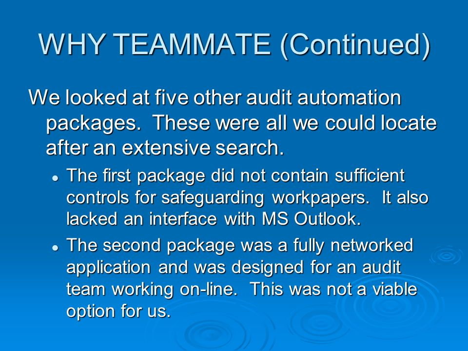 WHY TEAMMATE (Continued) We looked at five other audit automation packages. These were all we could locate after an extensive search. The first packag