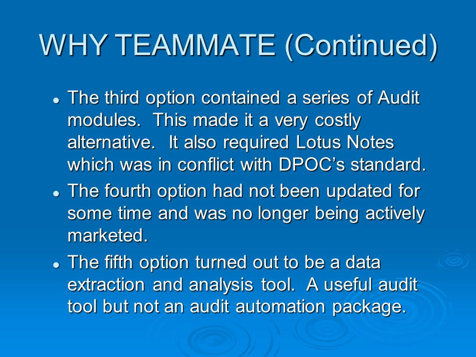 WHY TEAMMATE (Continued) The third option contained a series of Audit modules. This made it a very costly alternative. It also required Lotus Notes wh