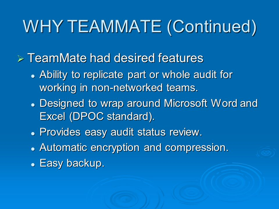 WHY TEAMMATE (Continued) TeamMate had desired features TeamMate had desired features Ability to replicate part or whole audit for working in non-networked teams.