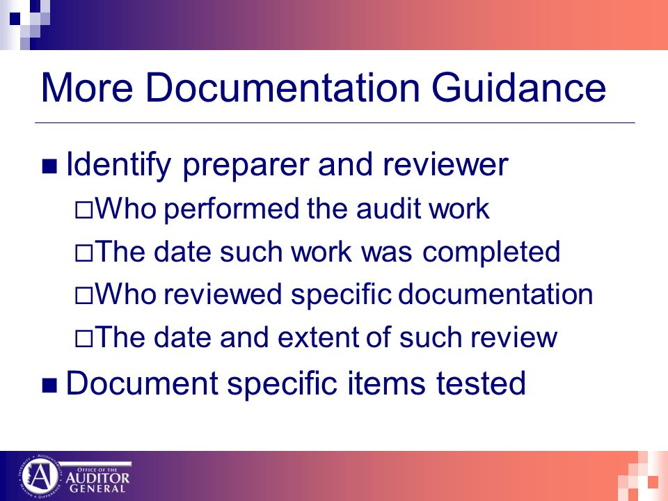 More Documentation Guidance Identify preparer and reviewer Who performed the audit work The date such work was completed Who reviewed specific documentation The date and extent of such review Document specific items tested