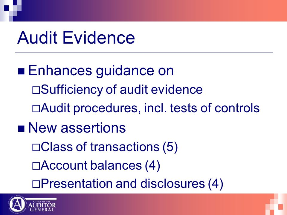 Audit Evidence Enhances guidance on Sufficiency of audit evidence Audit procedures, incl. tests of controls New assertions Class of transactions (5) A