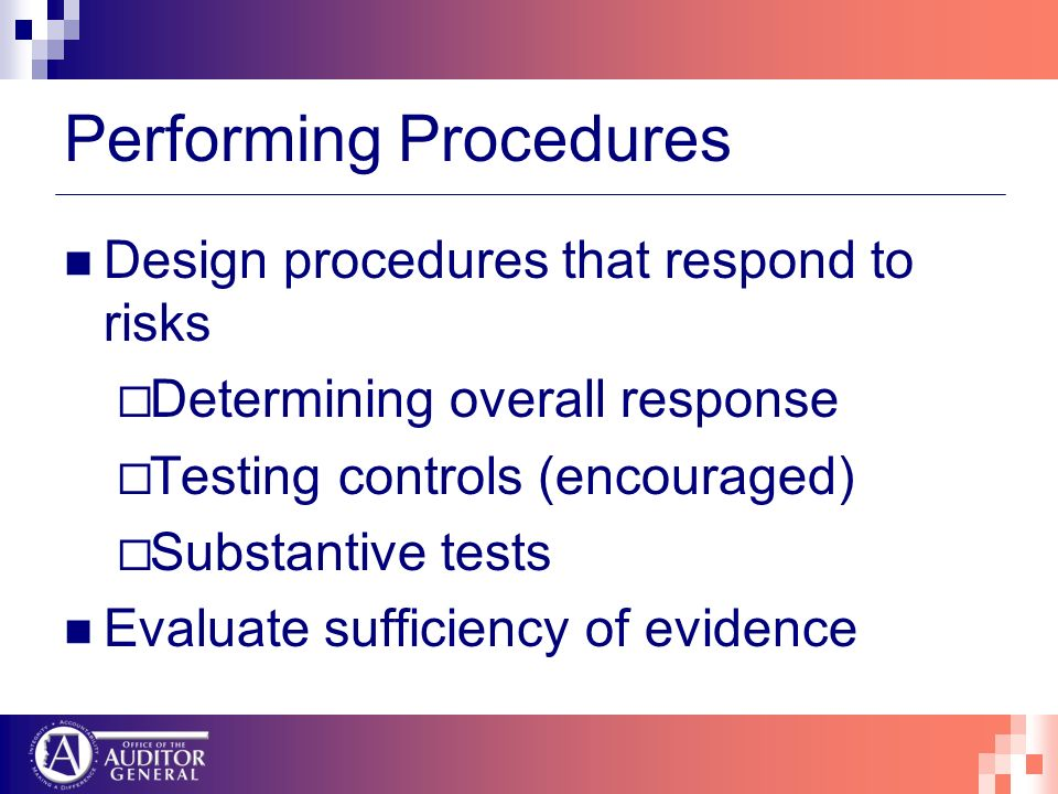 Performing Procedures Design procedures that respond to risks Determining overall response Testing controls (encouraged) Substantive tests Evaluate su
