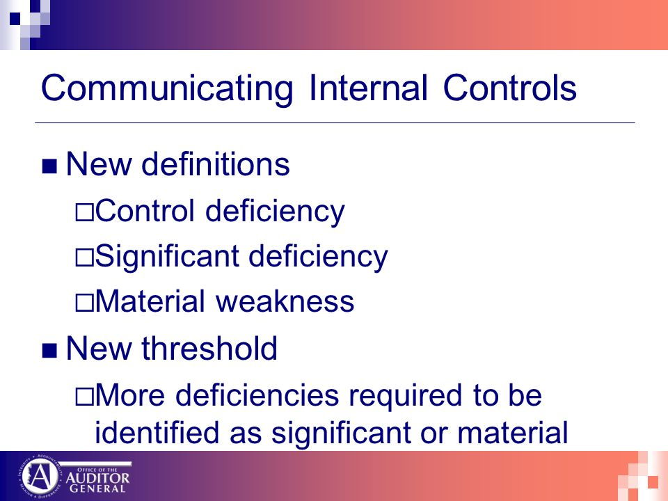 Communicating Internal Controls New definitions Control deficiency Significant deficiency Material weakness New threshold More deficiencies required to be identified as significant or material
