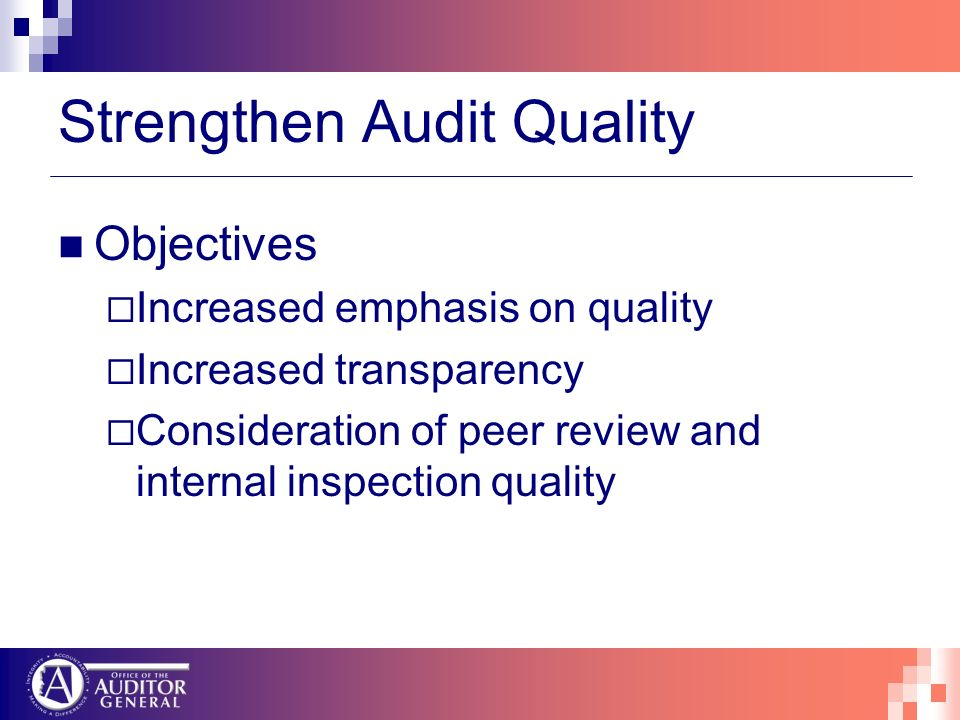 Strengthen Audit Quality Objectives Increased emphasis on quality Increased transparency Consideration of peer review and internal inspection quality