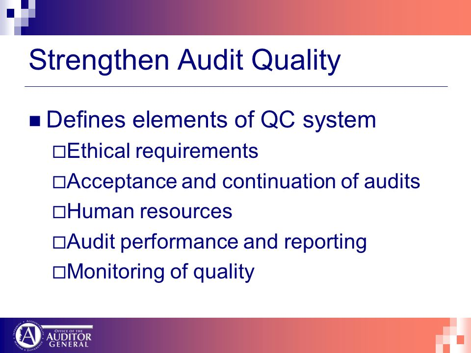 Strengthen Audit Quality Defines elements of QC system Ethical requirements Acceptance and continuation of audits Human resources Audit performance and reporting Monitoring of quality