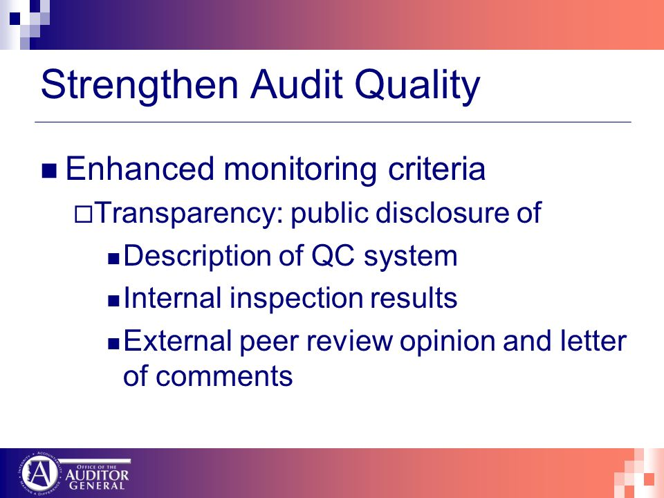 Strengthen Audit Quality Enhanced monitoring criteria Transparency: public disclosure of Description of QC system Internal inspection results External