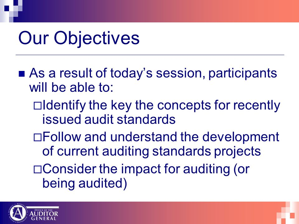 Our Objectives As a result of todays session, participants will be able to: Identify the key the concepts for recently issued audit standards Follow and understand the development of current auditing standards projects Consider the impact for auditing (or being audited)