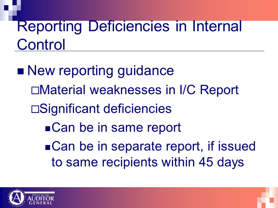 Reporting Deficiencies in Internal Control New reporting guidance Material weaknesses in I/C Report Significant deficiencies Can be in same report Can be in separate report, if issued to same recipients within 45 days