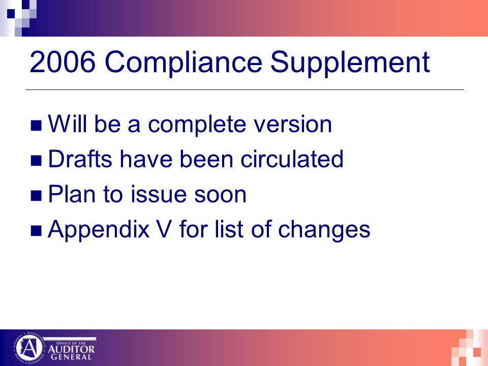 2006 Compliance Supplement Will be a complete version Drafts have been circulated Plan to issue soon Appendix V for list of changes