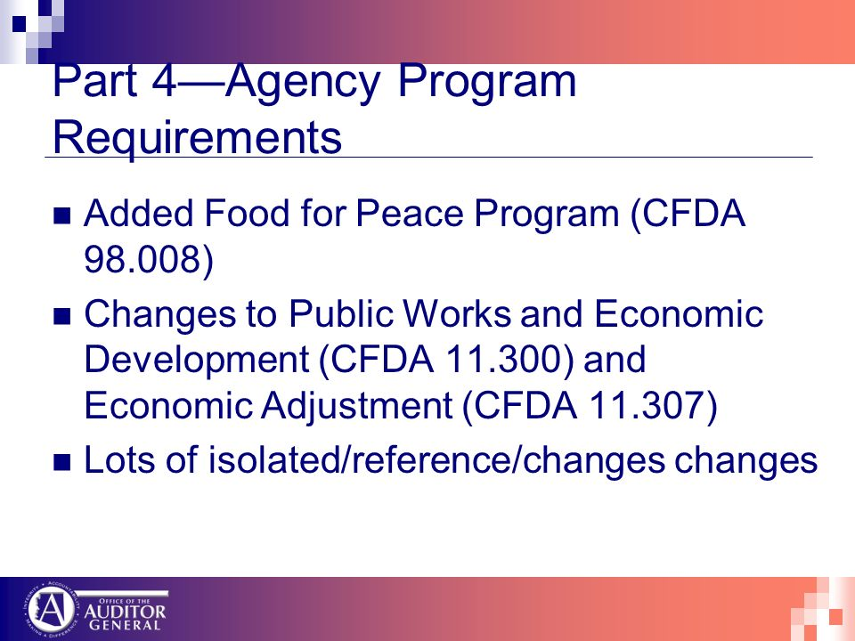 Part 4Agency Program Requirements Added Food for Peace Program (CFDA 98.008) Changes to Public Works and Economic Development (CFDA 11.300) and Economic Adjustment (CFDA 11.307) Lots of isolated/reference/changes changes
