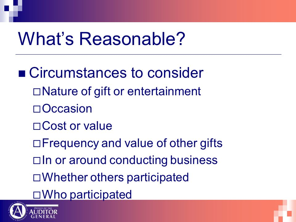 Whats Reasonable? Circumstances to consider Nature of gift or entertainment Occasion Cost or value Frequency and value of other gifts In or around con