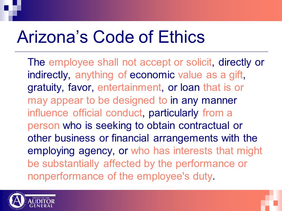 Arizonas Code of Ethics The employee shall not accept or solicit, directly or indirectly, anything of economic value as a gift, gratuity, favor, entertainment, or loan that is or may appear to be designed to in any manner influence official conduct, particularly from a person who is seeking to obtain contractual or other business or financial arrangements with the employing agency, or who has interests that might be substantially affected by the performance or nonperformance of the employee s duty.