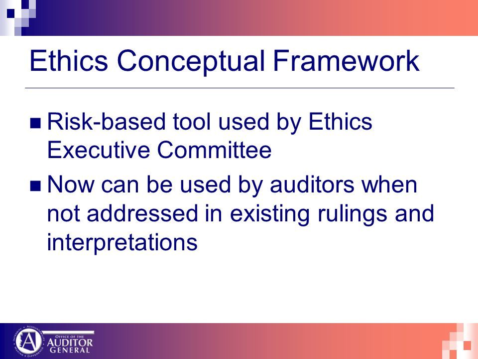 Ethics Conceptual Framework Risk-based tool used by Ethics Executive Committee Now can be used by auditors when not addressed in existing rulings and interpretations