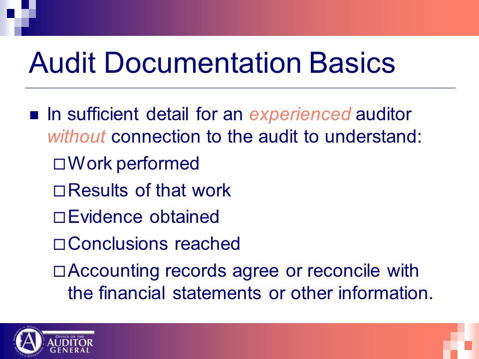 Audit Documentation Basics In sufficient detail for an experienced auditor without connection to the audit to understand: Work performed Results of that work Evidence obtained Conclusions reached Accounting records agree or reconcile with the financial statements or other information.