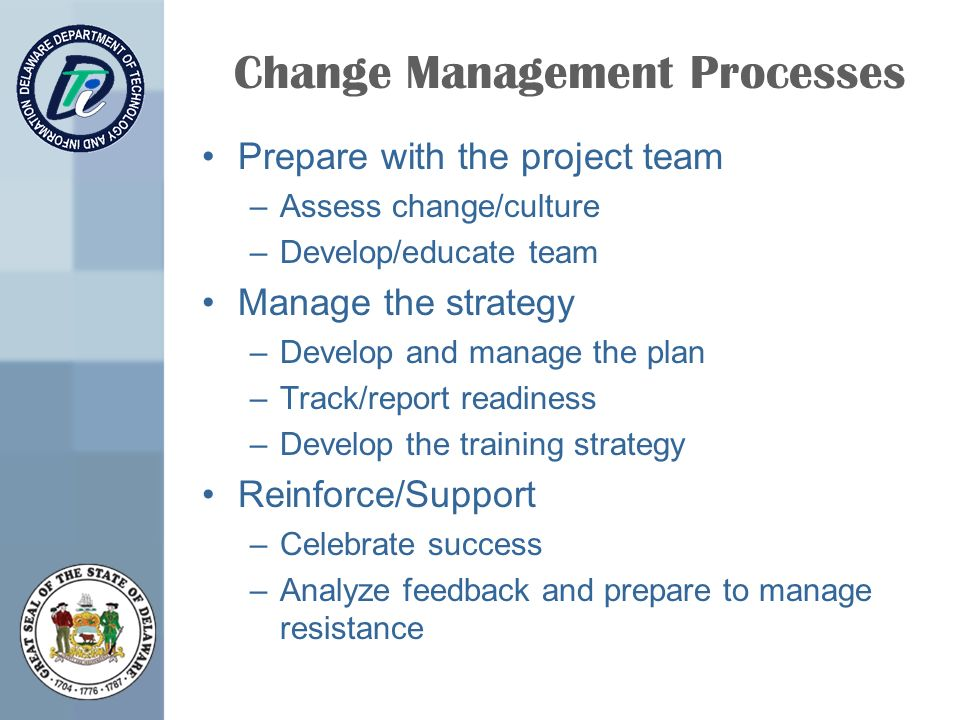 Change Management Processes Prepare with the project team –Assess change/culture –Develop/educate team Manage the strategy –Develop and manage the plan –Track/report readiness –Develop the training strategy Reinforce/Support –Celebrate success –Analyze feedback and prepare to manage resistance