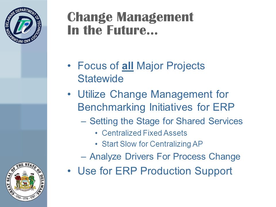 Change Management In the Future… Focus of all Major Projects Statewide Utilize Change Management for Benchmarking Initiatives for ERP –Setting the Stage for Shared Services Centralized Fixed Assets Start Slow for Centralizing AP –Analyze Drivers For Process Change Use for ERP Production Support