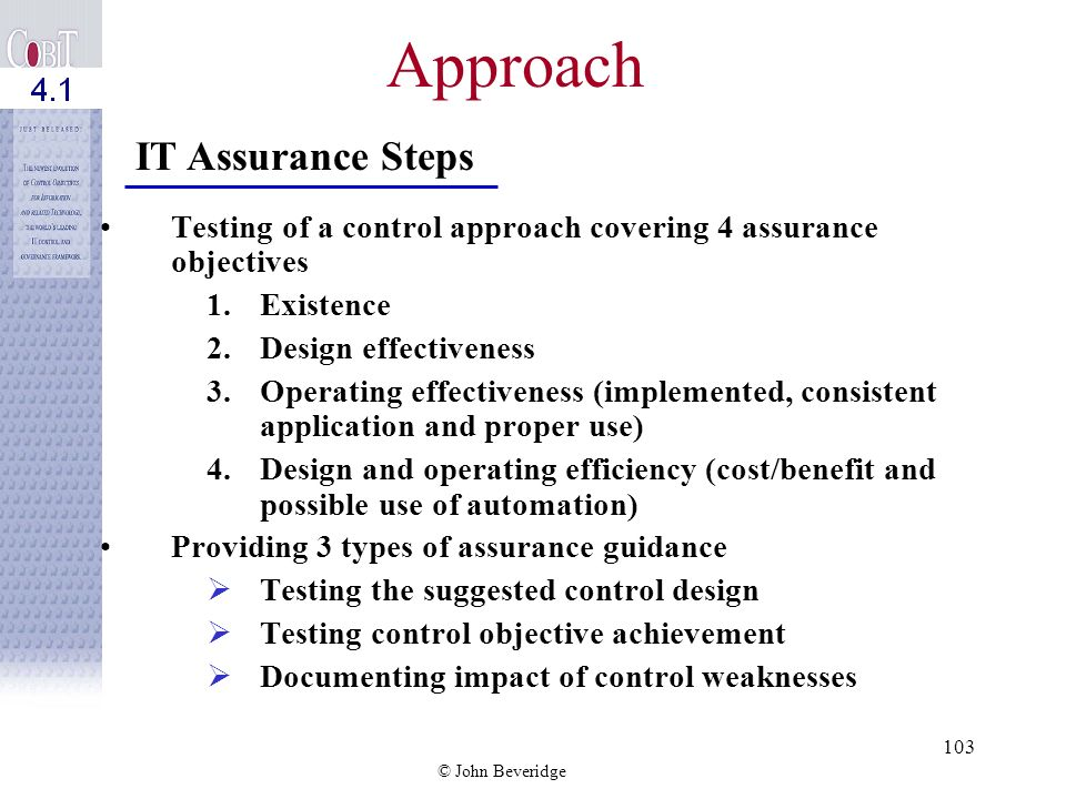 © John Beveridge IT Assurance Guide Need for IT Governance and Assurance The CobiT Framework IT Assurance Approaches How CobiT Supports IT Assurance Activities