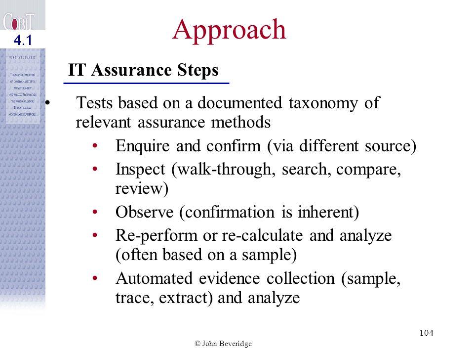 © John Beveridge 103 Approach Testing of a control approach covering 4 assurance objectives 1.Existence 2.Design effectiveness 3.Operating effectivene
