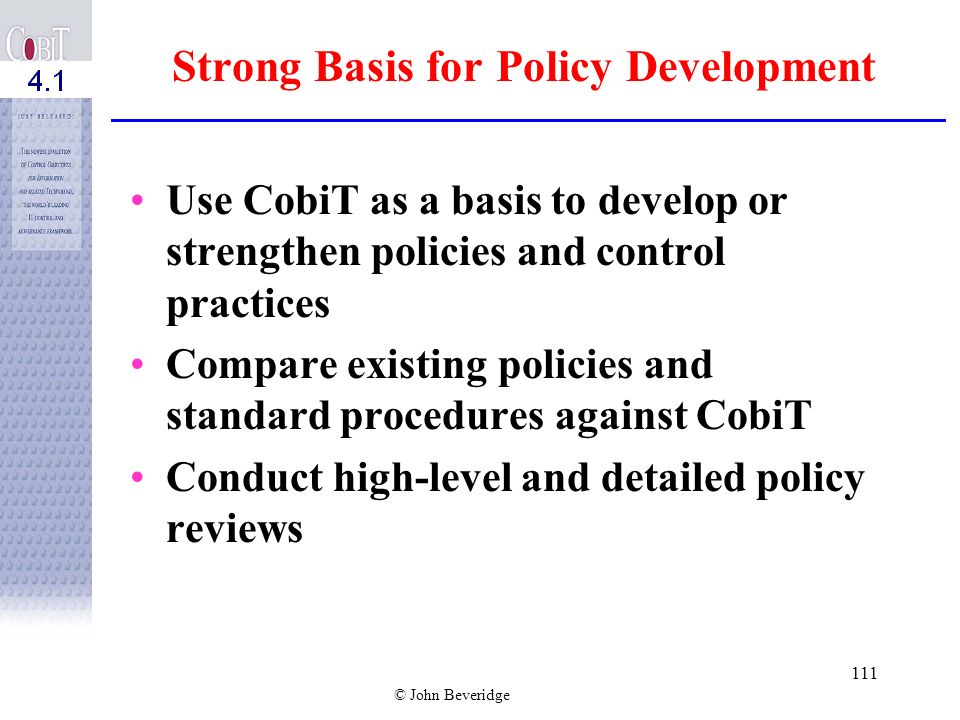 © John Beveridge 110 Using CobiT From an organizational perspective, entities should use control models such as COSO and CobiT along with generally ac