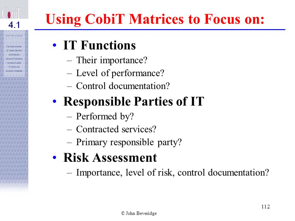 © John Beveridge 111 Strong Basis for Policy Development Use CobiT as a basis to develop or strengthen policies and control practices Compare existing policies and standard procedures against CobiT Conduct high-level and detailed policy reviews