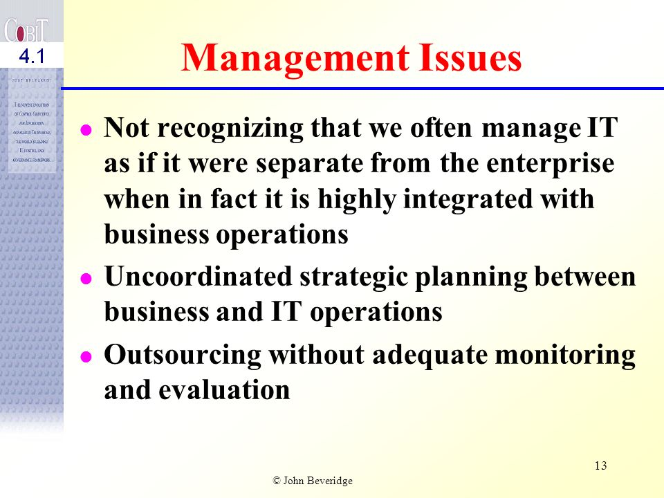 © John Beveridge 12 Management Issues Difficulty of obtaining adequate assurance that operational and control objectives are being addressed and will be met Not being sufficiently aware of the impact of technology on control assessment Not knowing who is really responsible for system integrity, security, and availability Having cluttered or defused points of accountability for IT processes across the organization