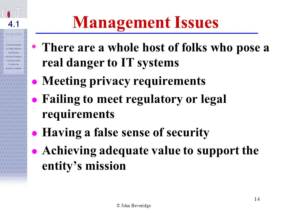 © John Beveridge 13 Management Issues Not recognizing that we often manage IT as if it were separate from the enterprise when in fact it is highly integrated with business operations Uncoordinated strategic planning between business and IT operations Outsourcing without adequate monitoring and evaluation