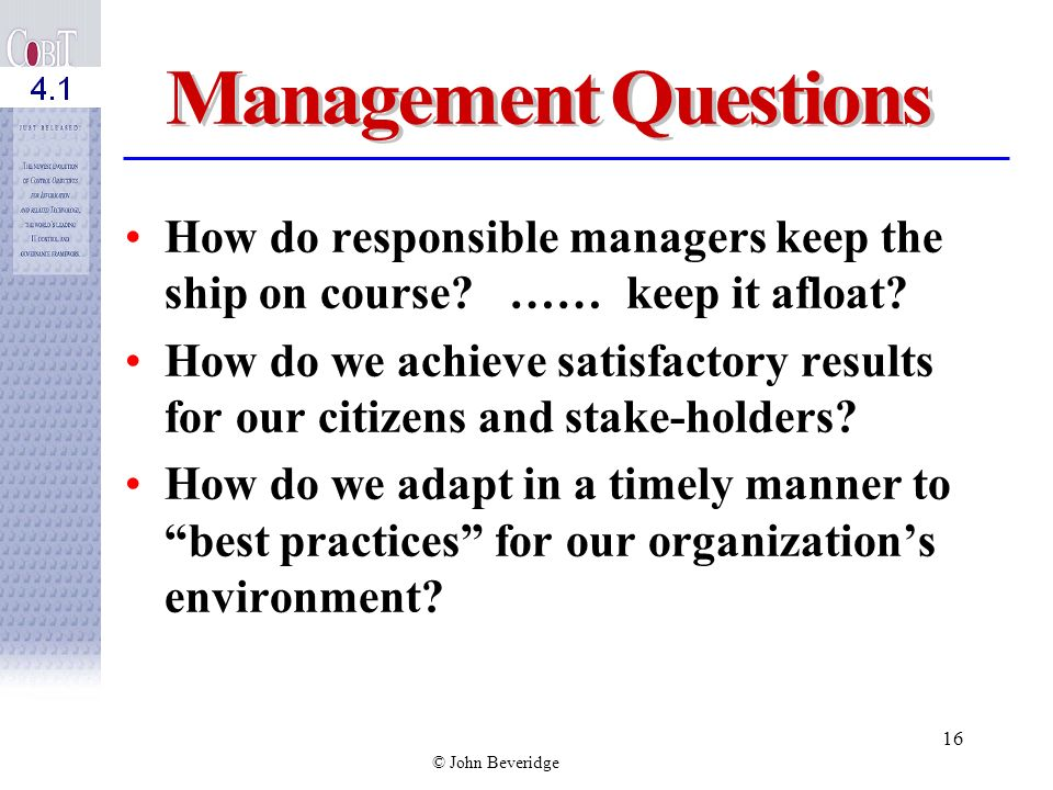 © John Beveridge 15 Management Questions Is IT well managed? –Are we doing the right things? –Are we doing them the best way? –Are they being done wel
