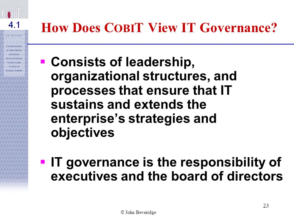 © John Beveridge 22 COBIT: Starts from business requirements Is process-oriented, organizing IT activities into a generally accepted process model Identifies the major IT resources to be leveraged Defines the management control objectives to be considered Incorporates major international standards Has become the de facto standard for overall control of IT COBIT helps bridge the gaps between business risks, control needs and technical issues.
