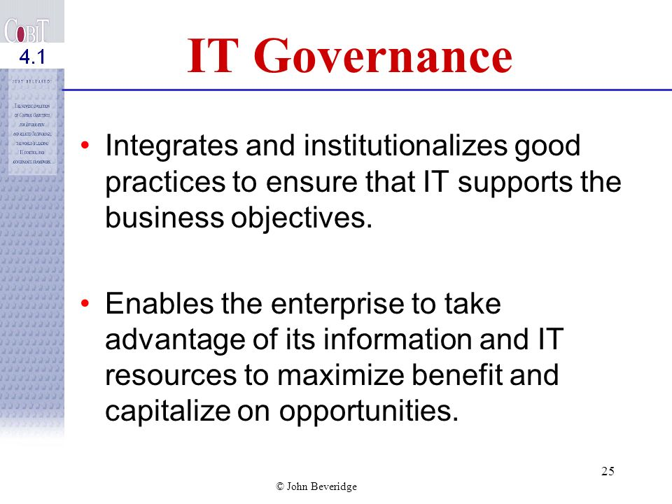 © John Beveridge 24 IT Governance Objectives IT is aligned with the business and enables the business to maximize benefit IT resources are safeguarded