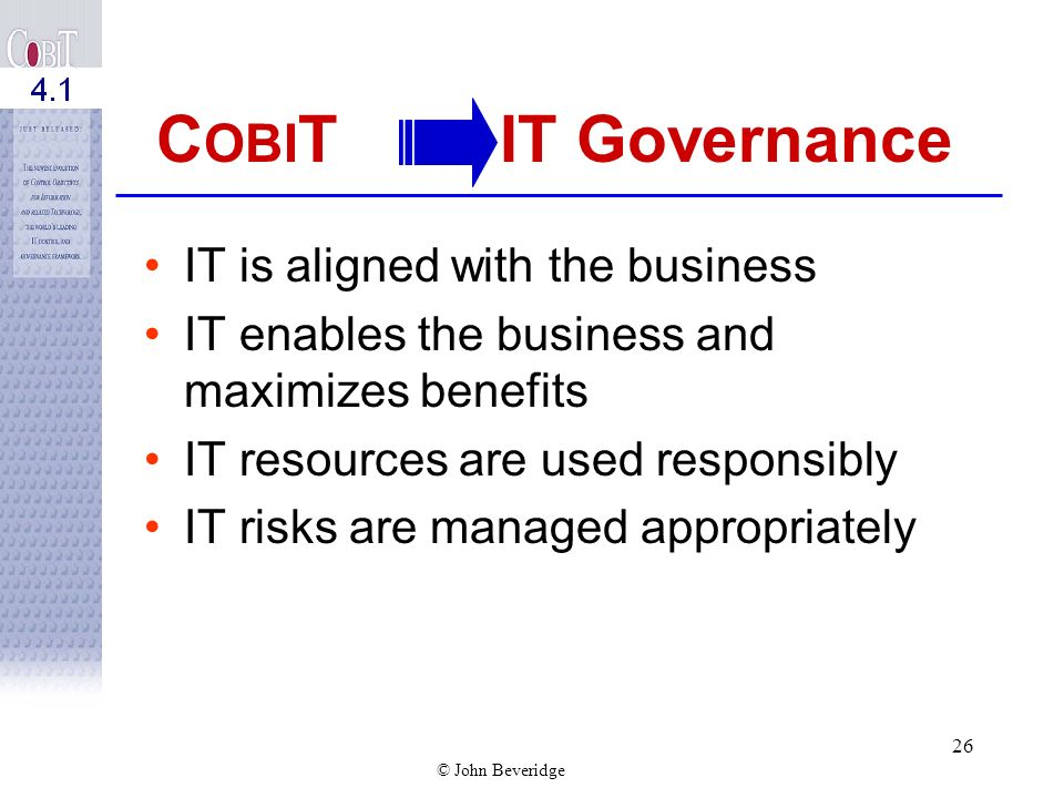 © John Beveridge 25 IT Governance Integrates and institutionalizes good practices to ensure that IT supports the business objectives. Enables the ente
