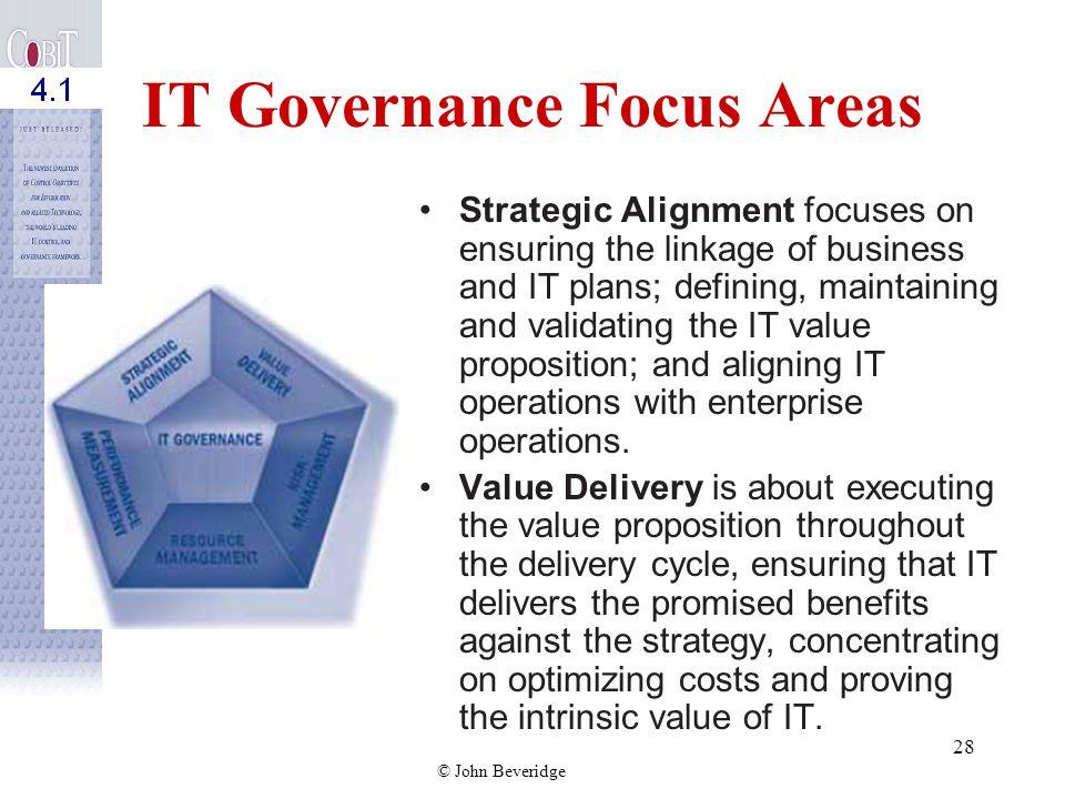 © John Beveridge 27 IT Governance Focus Areas Strategic alignment Value delivery Resource management Risk management Performance measurement